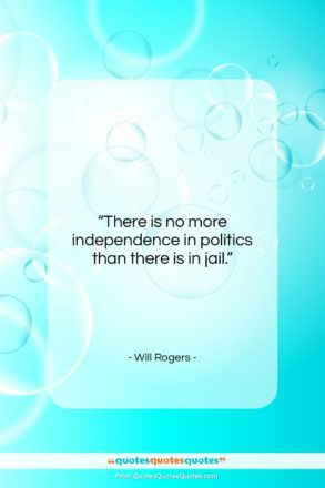 """Will Rogers quote: """"There is no more independence in politics…""""- at QuotesQuotesQuotes.com"""