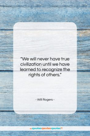 """Will Rogers quote: """"We will never have true civilization until…""""- at QuotesQuotesQuotes.com"""
