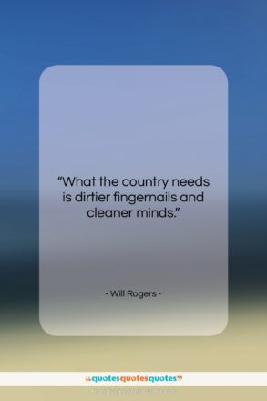 "Will Rogers quote: ""What the country needs is dirtier fingernails…""- at QuotesQuotesQuotes.com"