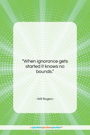 """Will Rogers quote: """"When ignorance gets started it knows no…""""- at QuotesQuotesQuotes.com"""