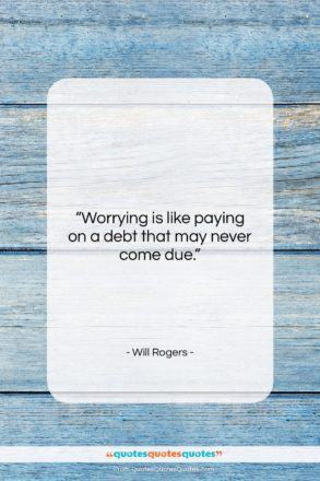 """Will Rogers quote: """"Worrying is like paying on a debt…""""- at QuotesQuotesQuotes.com"""
