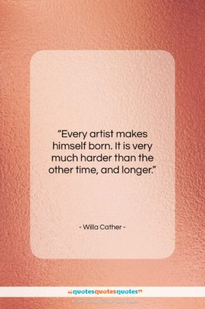 """Willa Cather quote: """"Every artist makes himself born. It is…""""- at QuotesQuotesQuotes.com"""