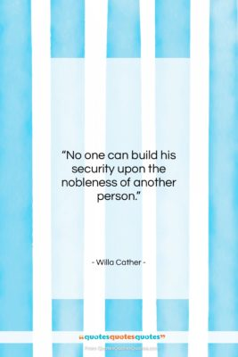 """Willa Cather quote: """"No one can build his security upon…""""- at QuotesQuotesQuotes.com"""
