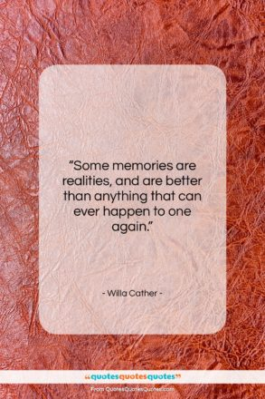 """Willa Cather quote: """"Some memories are realities, and are better…""""- at QuotesQuotesQuotes.com"""