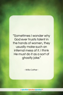 """Willa Cather quote: """"Sometimes I wonder why God ever trusts…""""- at QuotesQuotesQuotes.com"""