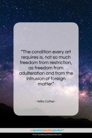 """Willa Cather quote: """"The condition every art requires is, not…""""- at QuotesQuotesQuotes.com"""