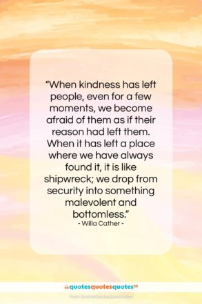 """Willa Cather quote: """"When kindness has left people, even for…""""- at QuotesQuotesQuotes.com"""