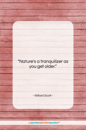 """Willard Scott quote: """"Nature's a tranquilizer as you get older….""""- at QuotesQuotesQuotes.com"""