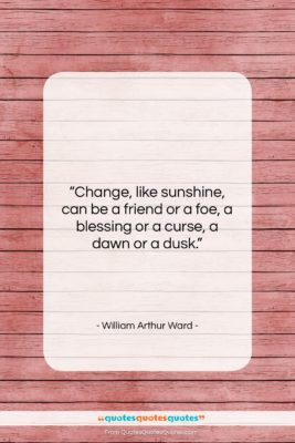 "William Arthur Ward quote: ""Change, like sunshine, can be a friend…""- at QuotesQuotesQuotes.com"