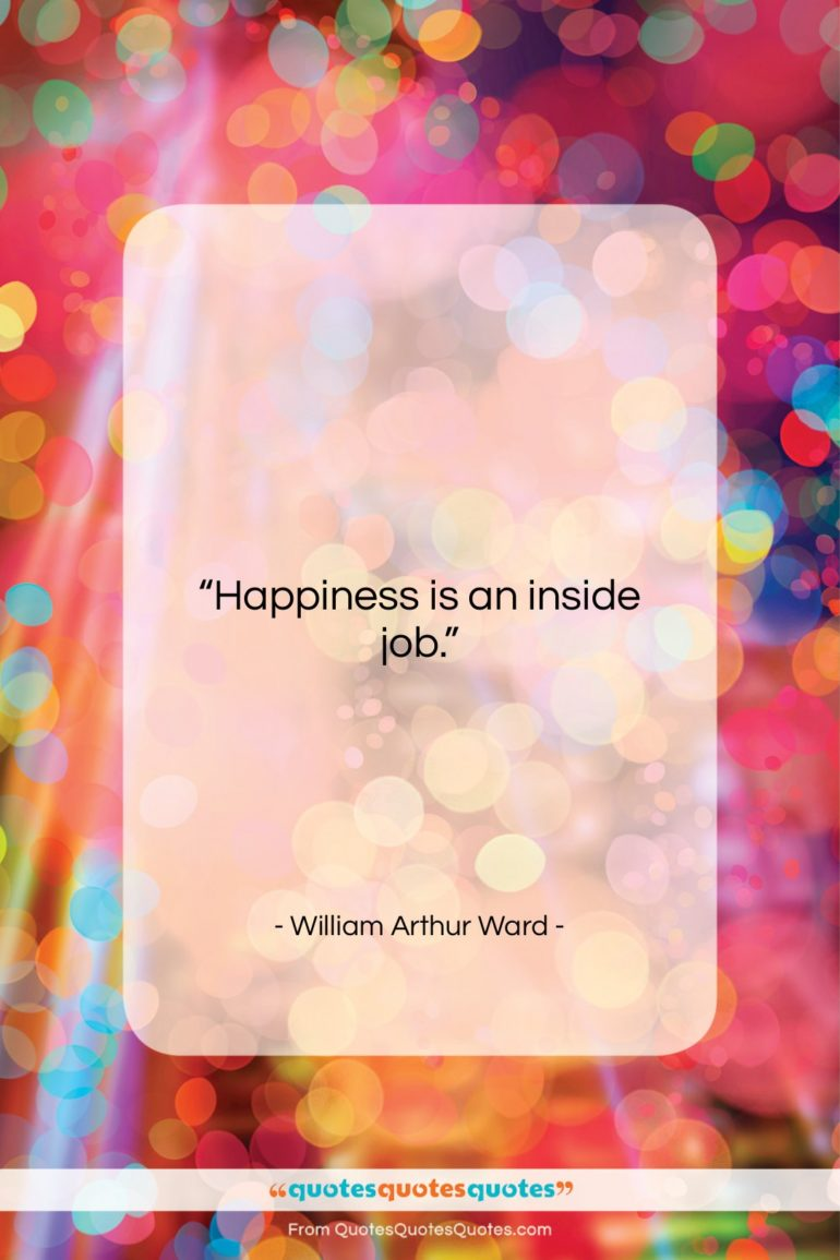 """William Arthur Ward quote: """"Happiness is an inside job….""""- at QuotesQuotesQuotes.com"""