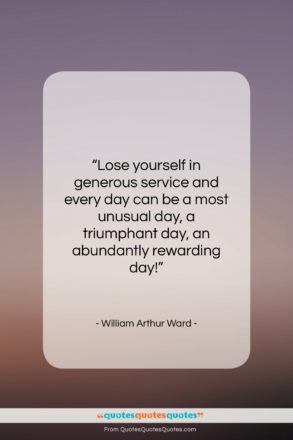"""William Arthur Ward quote: """"Lose yourself in generous service and every…""""- at QuotesQuotesQuotes.com"""
