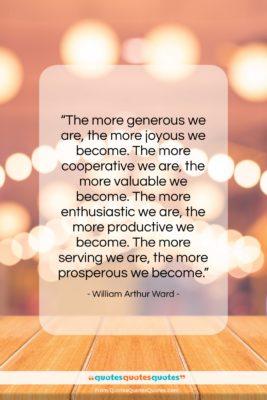 """William Arthur Ward quote: """"The more generous we are, the more…""""- at QuotesQuotesQuotes.com"""