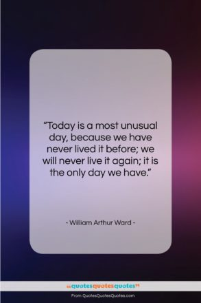 "William Arthur Ward quote: ""Today is a most unusual day, because…""- at QuotesQuotesQuotes.com"