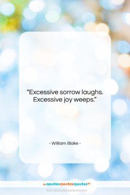 "William Blake quote: ""Excessive sorrow laughs. Excessive joy weeps….""- at QuotesQuotesQuotes.com"