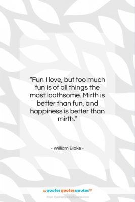 "William Blake quote: ""Fun I love, but too much fun…""- at QuotesQuotesQuotes.com"