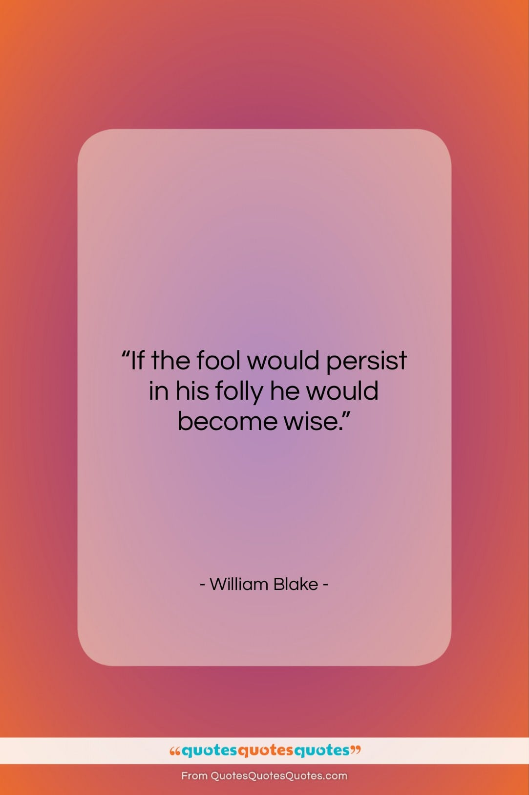 """William Blake quote: """"If the fool would persist in his…""""- at QuotesQuotesQuotes.com"""