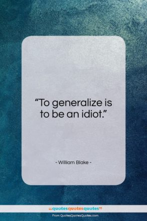 """William Blake quote: """"To generalize is to be an idiot…""""- at QuotesQuotesQuotes.com"""