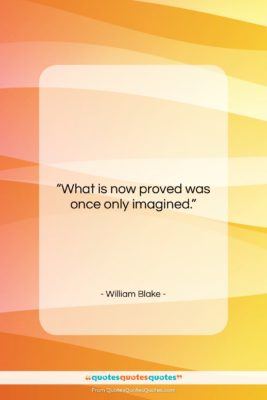 "William Blake quote: ""What is now proved was once only…""- at QuotesQuotesQuotes.com"