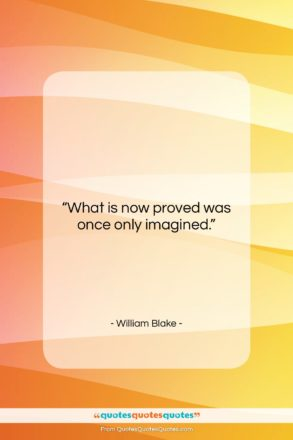 """William Blake quote: """"What is now proved was once only…""""- at QuotesQuotesQuotes.com"""