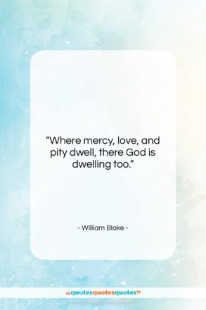 """William Blake quote: """"Where mercy, love, and pity dwell, there…""""- at QuotesQuotesQuotes.com"""