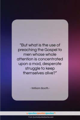 """William Booth quote: """"But what is the use of preaching…""""- at QuotesQuotesQuotes.com"""