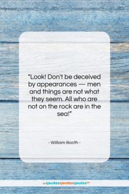 """William Booth quote: """"Look! Don't be deceived by appearances —…""""- at QuotesQuotesQuotes.com"""