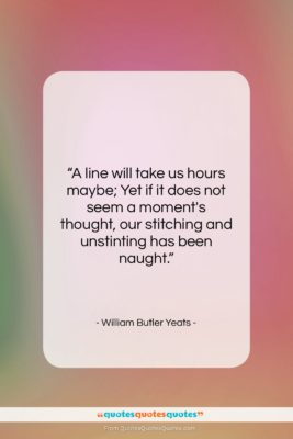 """William Butler Yeats quote: """"A line will take us hours maybe;…""""- at QuotesQuotesQuotes.com"""