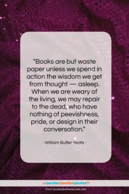 """William Butler Yeats quote: """"Books are but waste paper unless we…""""- at QuotesQuotesQuotes.com"""