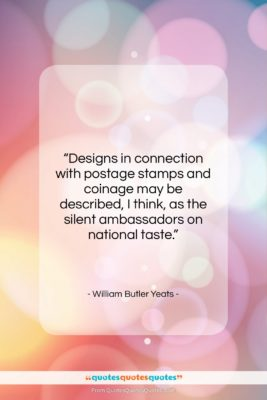 """William Butler Yeats quote: """"Designs in connection with postage stamps and…""""- at QuotesQuotesQuotes.com"""