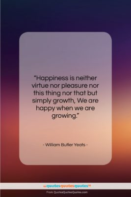 """William Butler Yeats quote: """"Happiness is neither virtue nor pleasure nor…""""- at QuotesQuotesQuotes.com"""