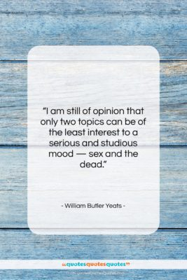 """William Butler Yeats quote: """"I am still of opinion that only…""""- at QuotesQuotesQuotes.com"""