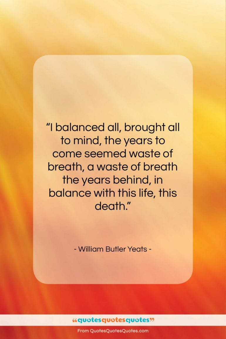 """William Butler Yeats quote: """"I balanced all, brought all to mind,…""""- at QuotesQuotesQuotes.com"""
