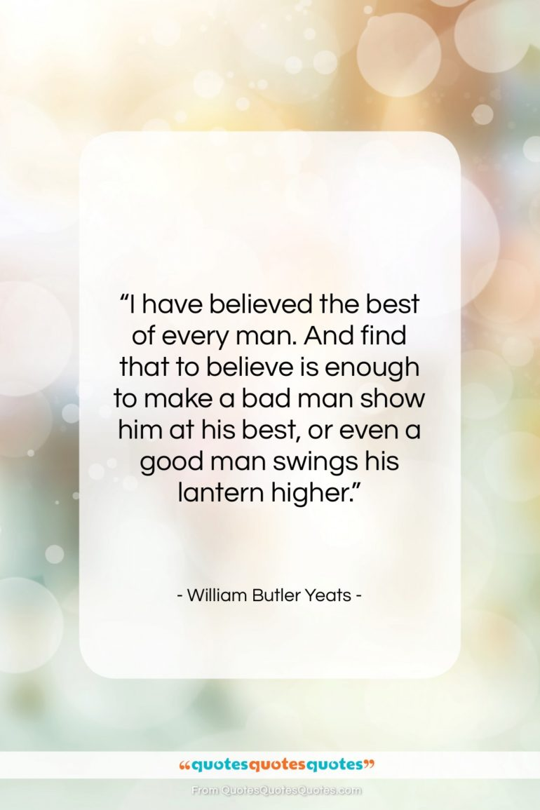 """William Butler Yeats quote: """"I have believed the best of every…""""- at QuotesQuotesQuotes.com"""