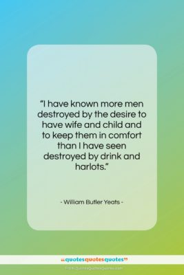 "William Butler Yeats quote: ""I have known more men destroyed by…""- at QuotesQuotesQuotes.com"