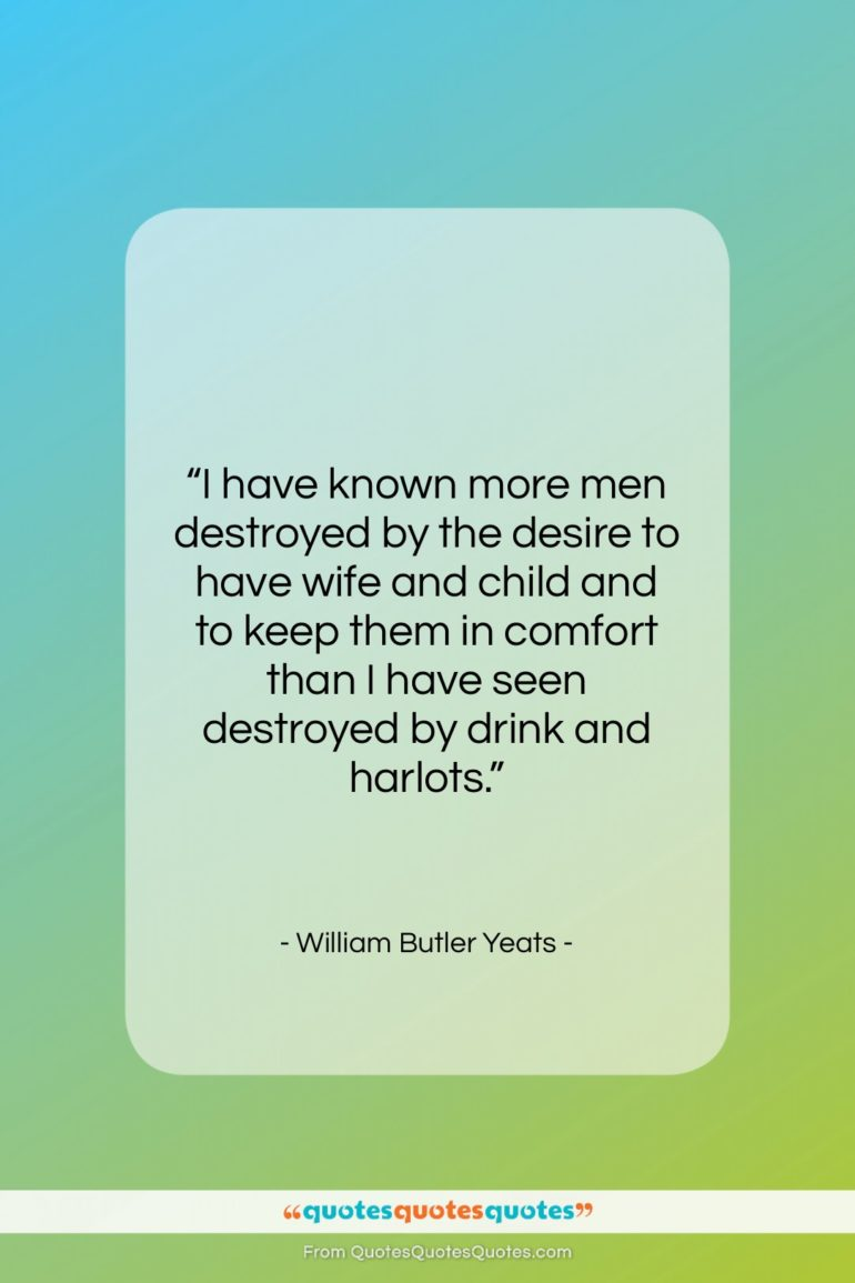 """William Butler Yeats quote: """"I have known more men destroyed by…""""- at QuotesQuotesQuotes.com"""