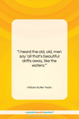 """William Butler Yeats quote: """"I heard the old, old, men say…""""- at QuotesQuotesQuotes.com"""
