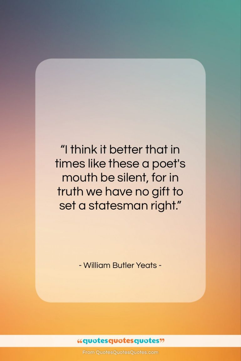 """William Butler Yeats quote: """"I think it better that in times…""""- at QuotesQuotesQuotes.com"""