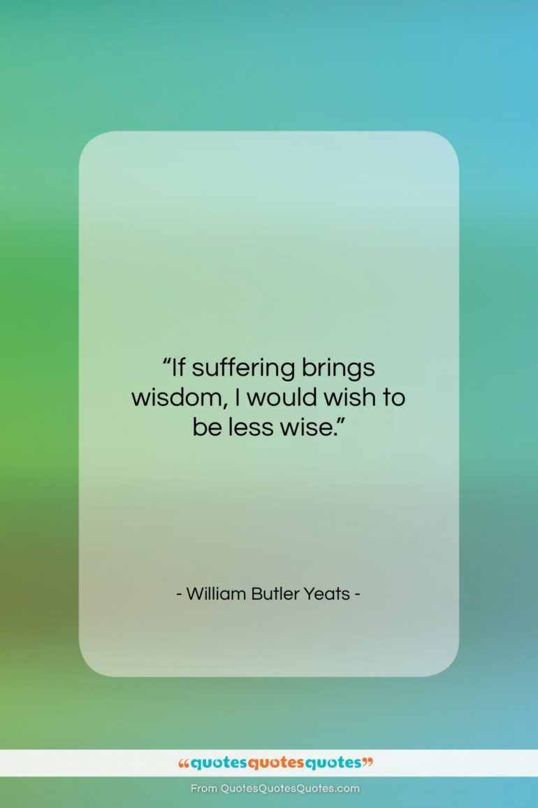"""William Butler Yeats quote: """"If suffering brings wisdom, I would wish…""""- at QuotesQuotesQuotes.com"""