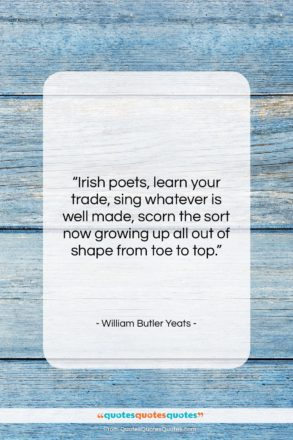 """William Butler Yeats quote: """"Irish poets, learn your trade, sing whatever…""""- at QuotesQuotesQuotes.com"""