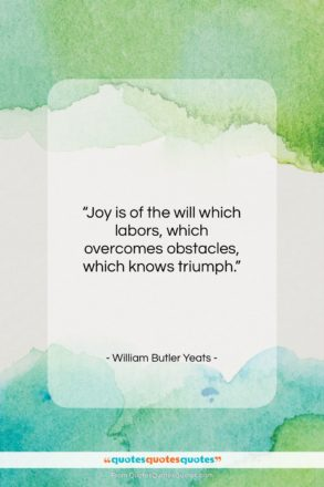 """William Butler Yeats quote: """"Joy is of the will which labors…""""- at QuotesQuotesQuotes.com"""