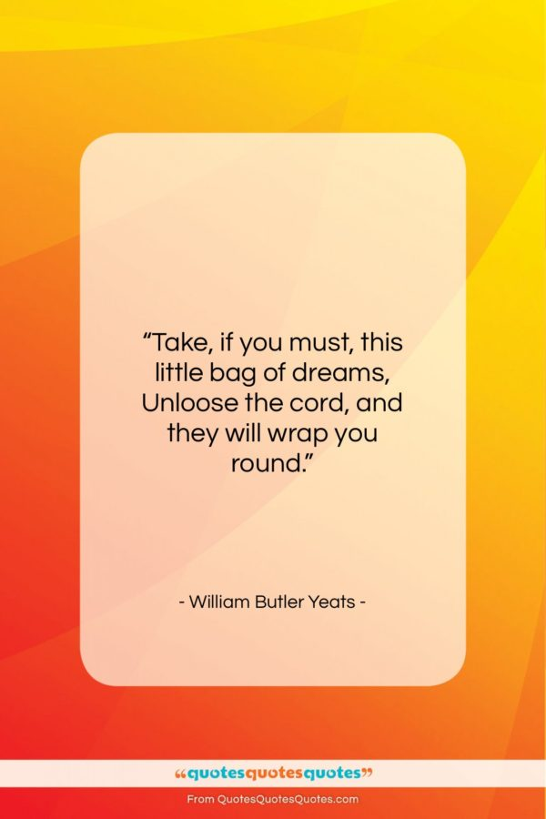 "William Butler Yeats quote: ""Take, if you must, this little bag…""- at QuotesQuotesQuotes.com"