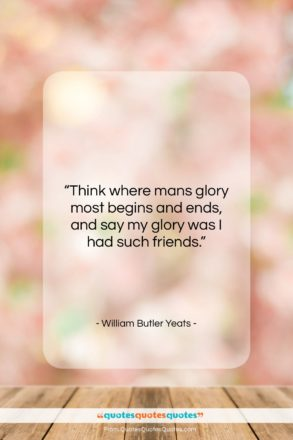 """William Butler Yeats quote: """"Think where mans glory most begins and…""""- at QuotesQuotesQuotes.com"""