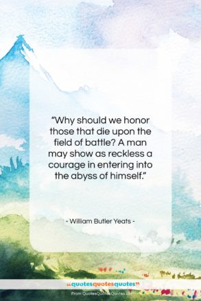 """William Butler Yeats quote: """"Why should we honor those that die…""""- at QuotesQuotesQuotes.com"""