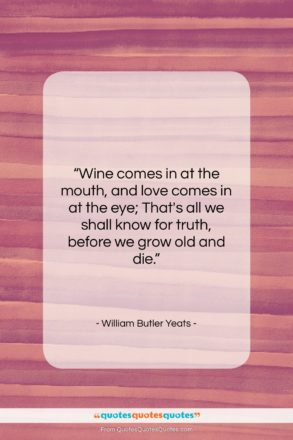 "William Butler Yeats quote: ""Wine comes in at the mouth…""- at QuotesQuotesQuotes.com"