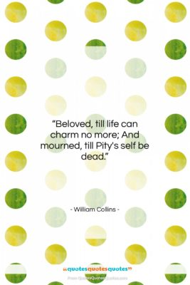 """William Collins quote: """"Beloved, till life can charm no more;…""""- at QuotesQuotesQuotes.com"""