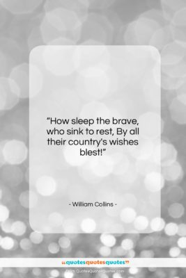 "William Collins quote: ""How sleep the brave, who sink to…""- at QuotesQuotesQuotes.com"