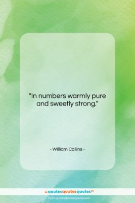 """William Collins quote: """"In numbers warmly pure and sweetly strong….""""- at QuotesQuotesQuotes.com"""