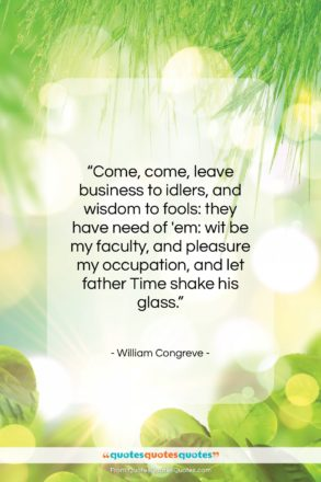 """William Congreve quote: """"Come, come, leave business to idlers, and…""""- at QuotesQuotesQuotes.com"""
