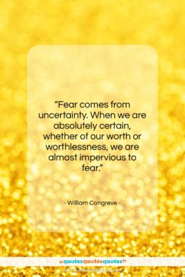 """William Congreve quote: """"Fear comes from uncertainty. When we are…""""- at QuotesQuotesQuotes.com"""