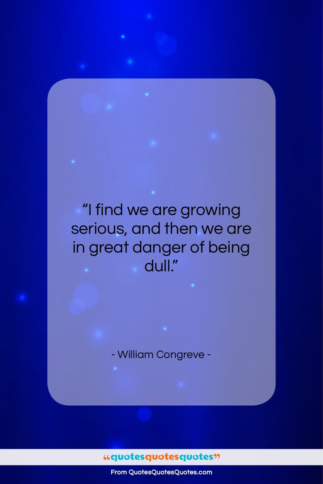 """William Congreve quote: """"I find we are growing serious, and…""""- at QuotesQuotesQuotes.com"""